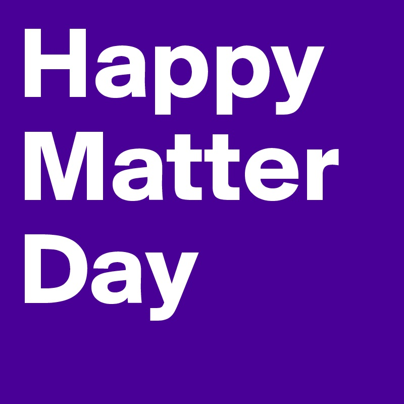 Happy Matter Day