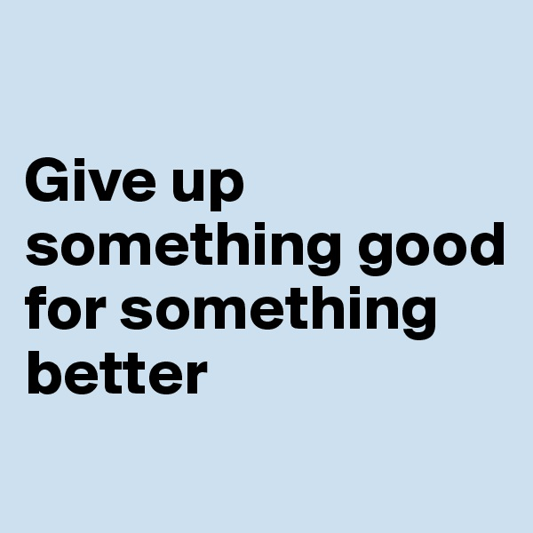 Give up something good for something better