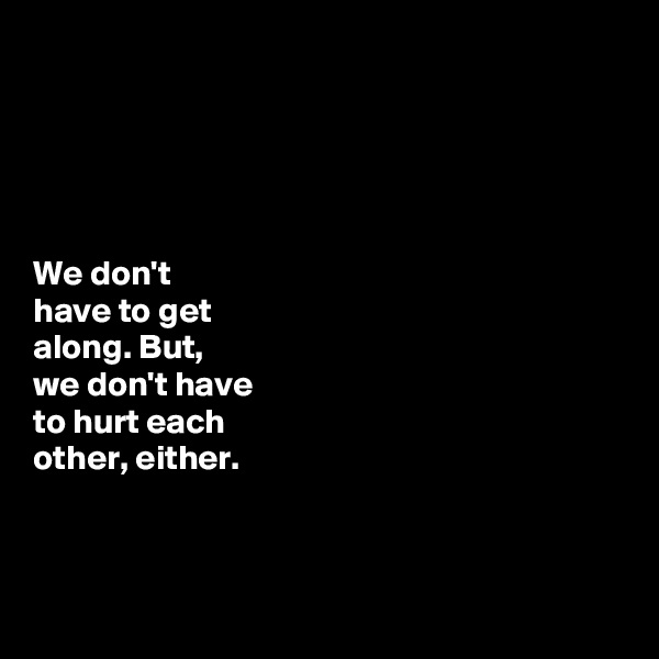 We don't   have to get  along. But,  we don't have  to hurt each  other, either.
