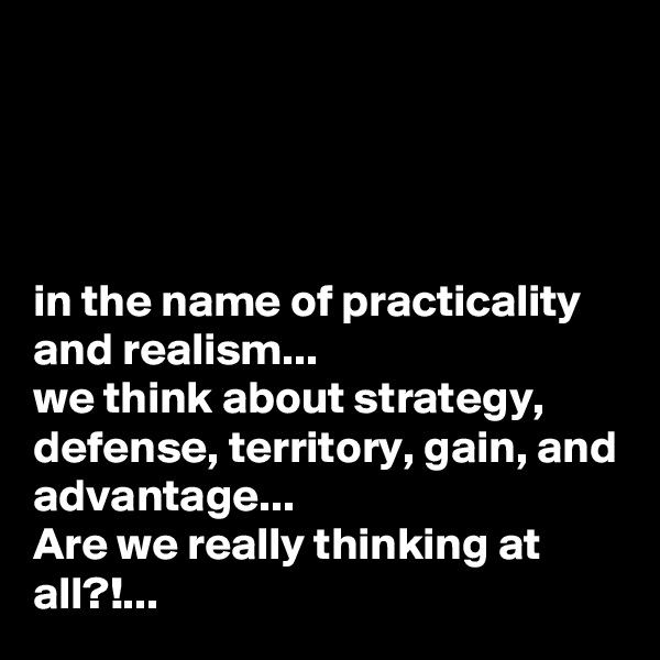 in the name of practicality and realism... we think about strategy, defense, territory, gain, and advantage... Are we really thinking at all?!...