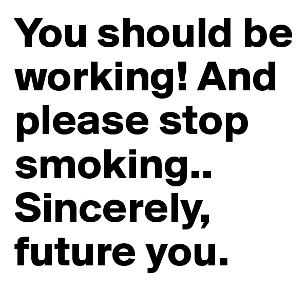 You should be working! And please stop smoking.. Sincerely, future you.