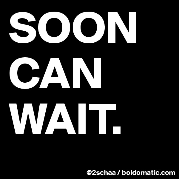 SOON    CAN WAIT.