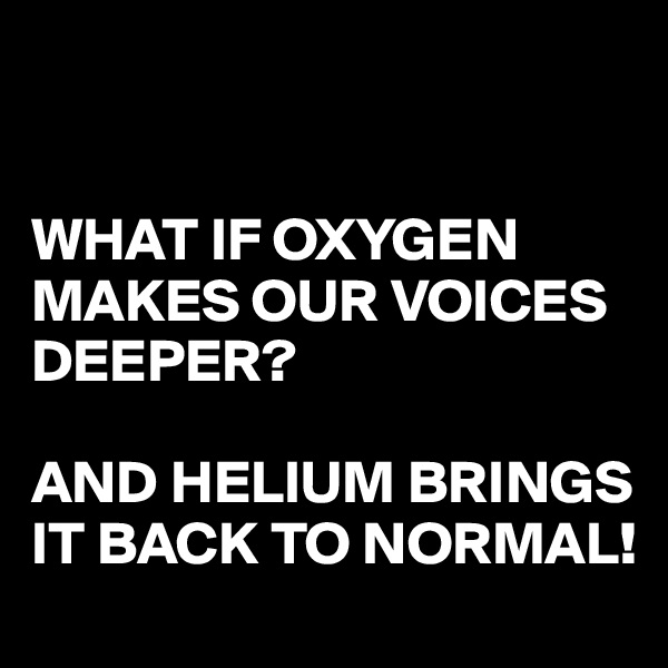 WHAT IF OXYGEN MAKES OUR VOICES DEEPER?  AND HELIUM BRINGS IT BACK TO NORMAL!