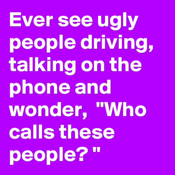 "Ever see ugly people driving, talking on the phone and wonder,  ""Who calls these people? """
