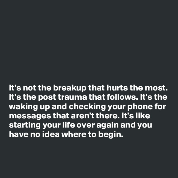 It's not the breakup that hurts the most. It's the post trauma that follows. It's the waking up and checking your phone for messages that aren't there. It's like starting your life over again and you have no idea where to begin.