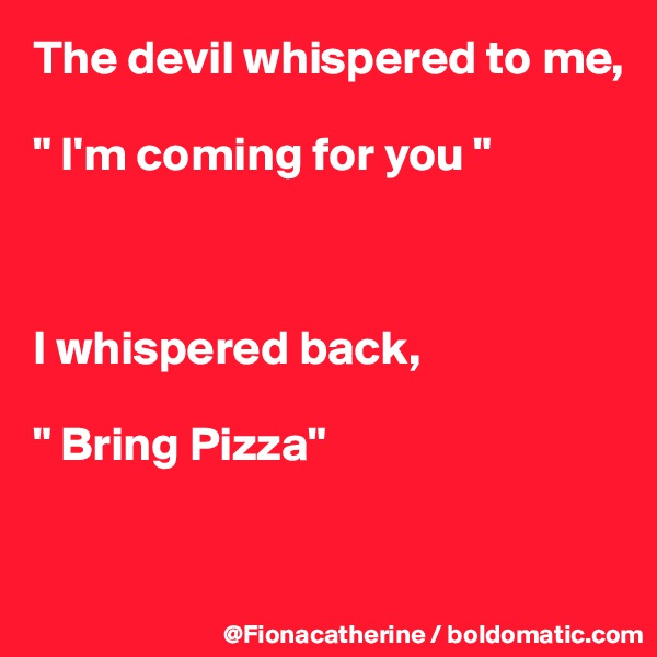 "The devil whispered to me,  "" I'm coming for you ""    I whispered back,  "" Bring Pizza"""