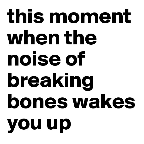 this moment when the noise of breaking bones wakes you up