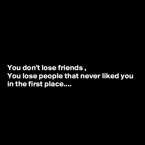 You don't lose friends , You lose people that never liked you in the first place....