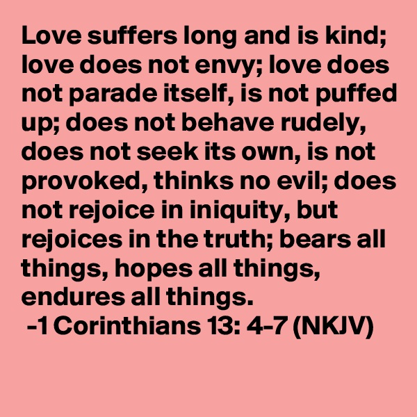 Love suffers long and is kind; love does not envy; love does not parade itself, is not puffed up; does not behave rudely, does not seek its own, is not provoked, thinks no evil; does not rejoice in iniquity, but rejoices in the truth; bears all things, hopes all things, endures all things.   -1 Corinthians 13: 4-7 (NKJV)