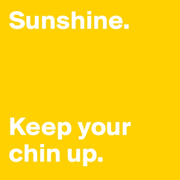 Sunshine.     Keep your chin up.