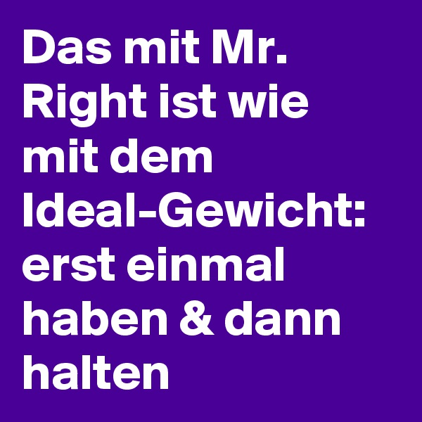 Das mit Mr. Right ist wie mit dem Ideal-Gewicht: erst einmal haben & dann halten
