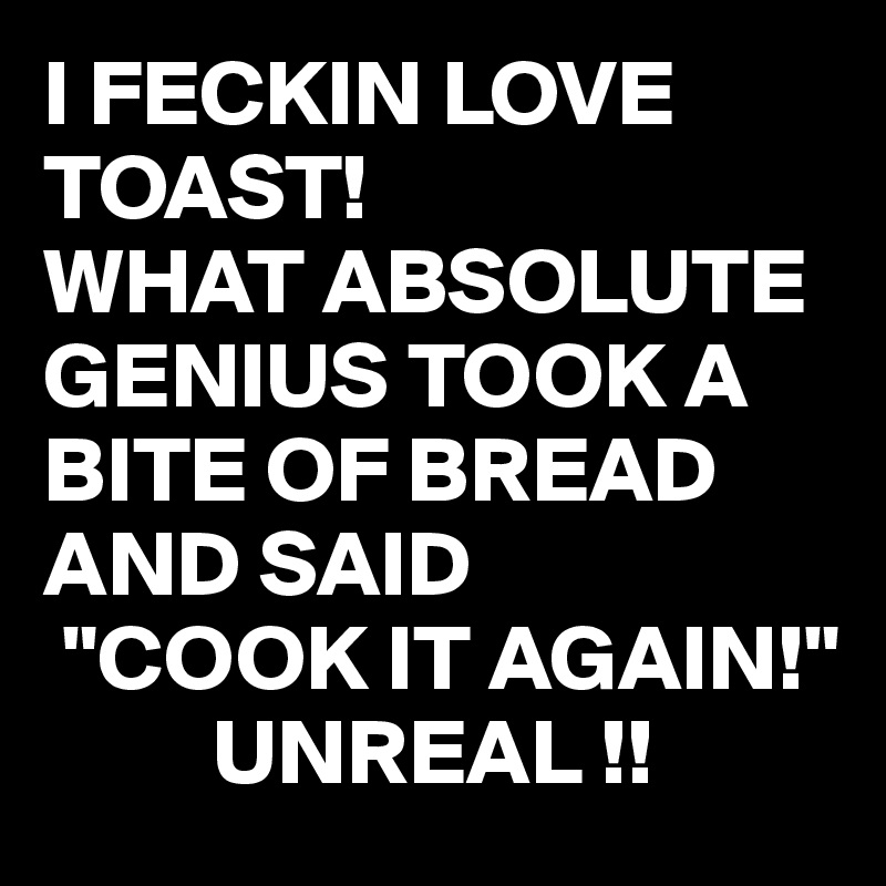 "I FECKIN LOVE TOAST!  WHAT ABSOLUTE GENIUS TOOK A BITE OF BREAD AND SAID  ""COOK IT AGAIN!""          UNREAL !!"