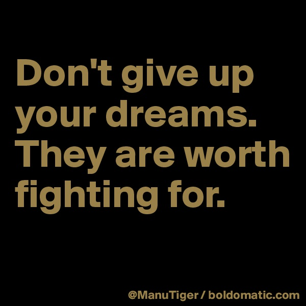 Don't give up your dreams. They are worth fighting for.
