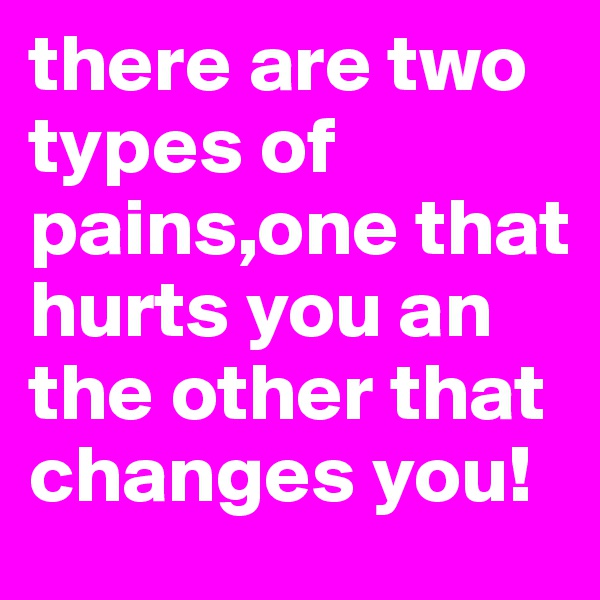 there are two types of pains,one that hurts you an the other that changes you!