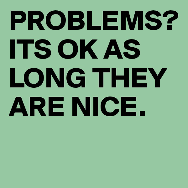 PROBLEMS? ITS OK AS LONG THEY ARE NICE.