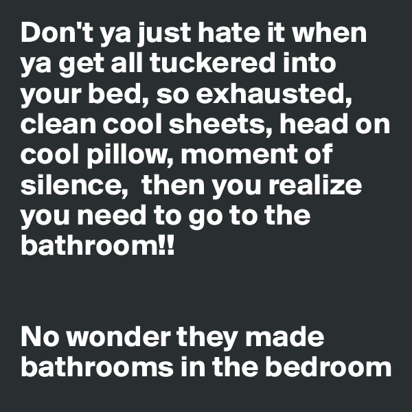 Don't ya just hate it when ya get all tuckered into your bed, so exhausted, clean cool sheets, head on cool pillow, moment of silence,  then you realize you need to go to the bathroom!!   No wonder they made bathrooms in the bedroom