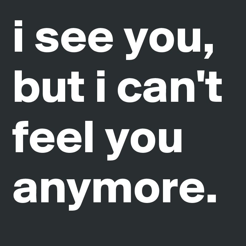 i see you, but i can't feel yo...