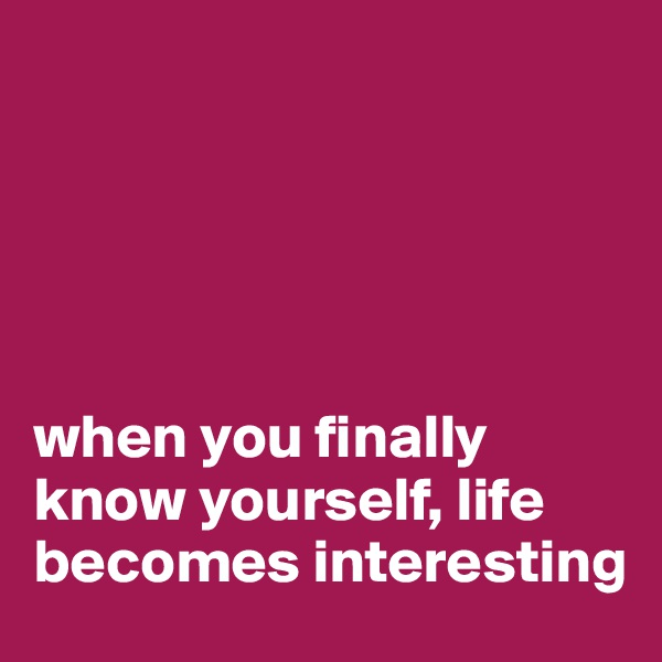 when you finally know yourself, life becomes interesting