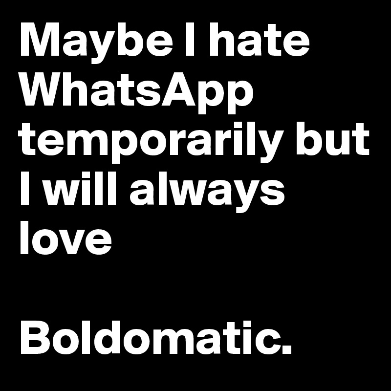 Maybe I hate WhatsApp temporarily but I will always love  Boldomatic.