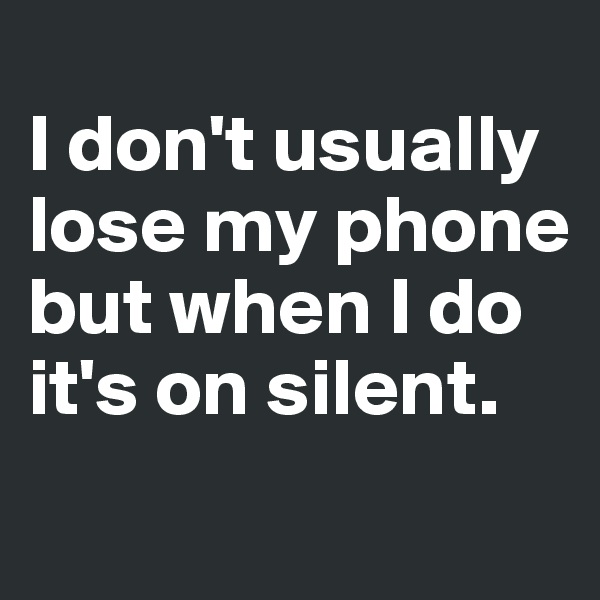 I don't usually lose my phone but when I do it's on silent.