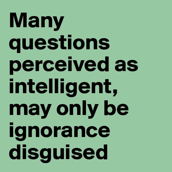Many questions perceived as intelligent, may only be ignorance disguised