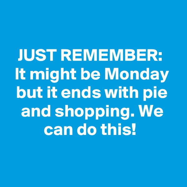 JUST REMEMBER:  It might be Monday but it ends with pie and shopping. We can do this!