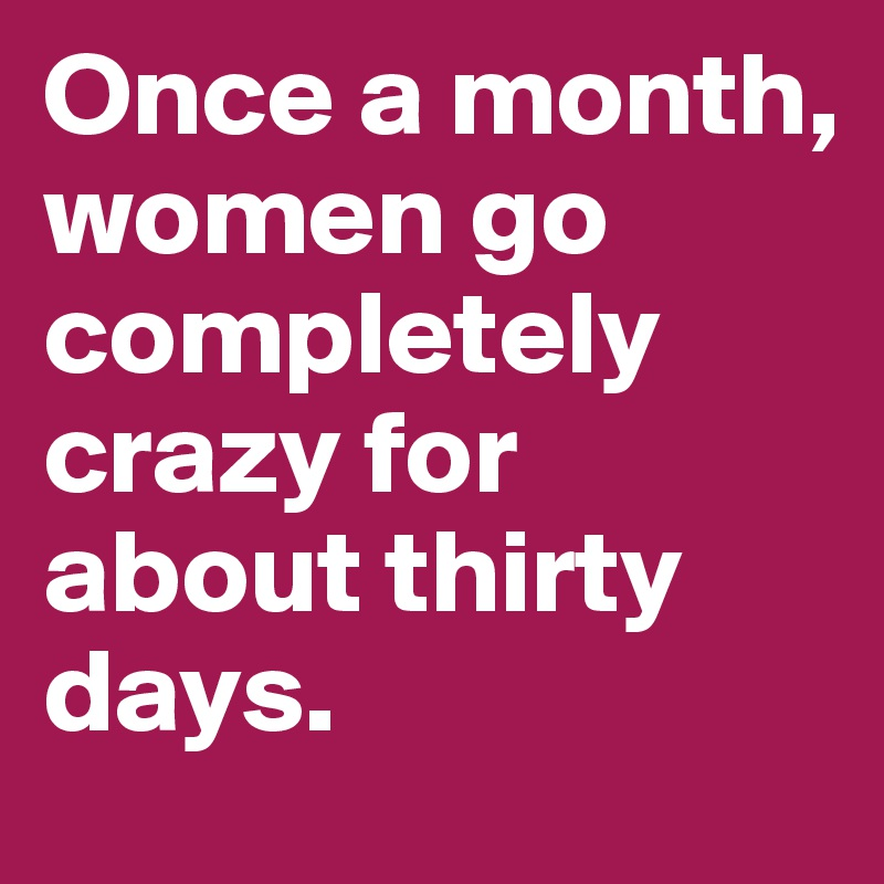 Once a month, women go completely crazy for about thirty days.
