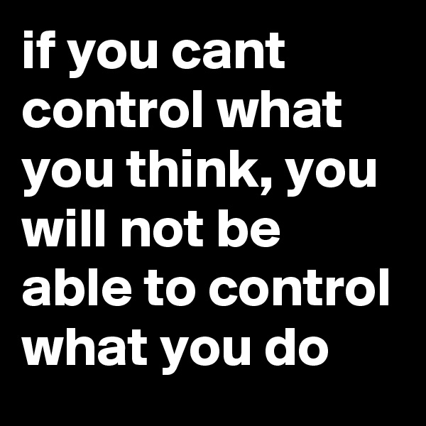 if you cant control what you think, you will not be able to control what you do