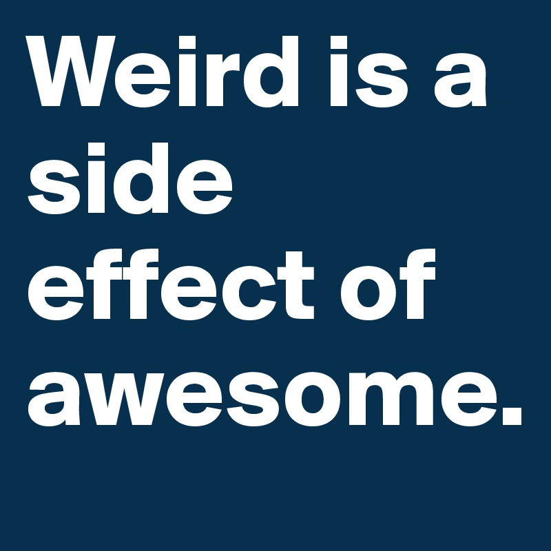 Weird is a side effect of awesome.