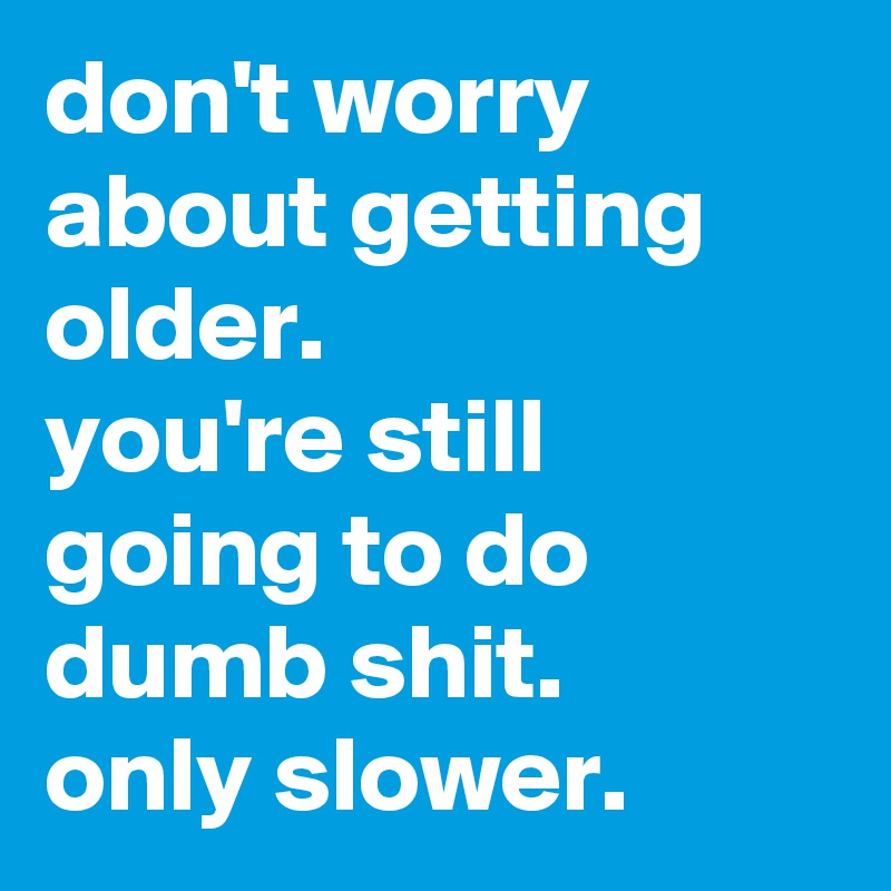 don't worry about getting older.  you're still going to do dumb shit.  only slower.