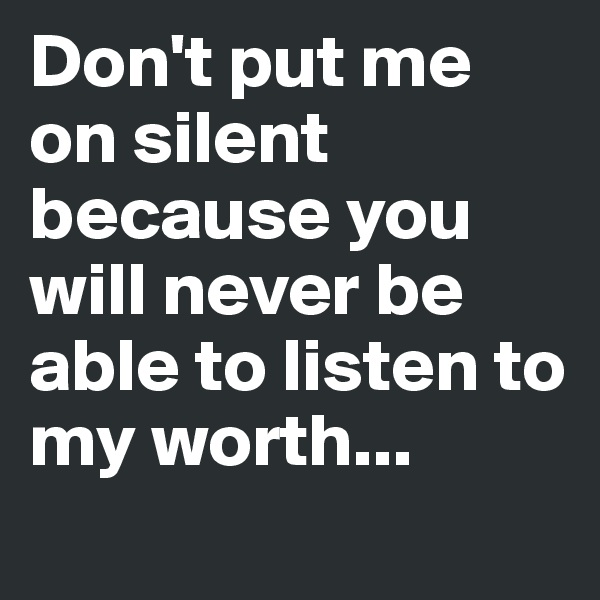 Don't put me on silent because you will never be able to listen to my worth...