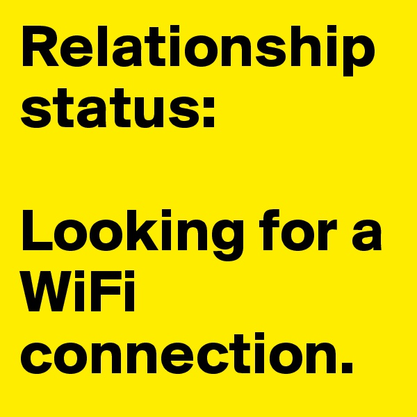 Relationship status:   Looking for a WiFi connection.