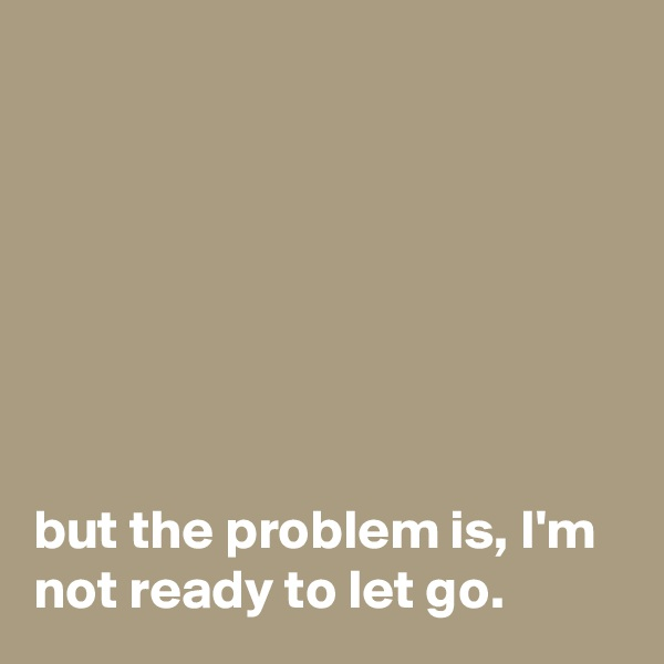 but the problem is, I'm not ready to let go.
