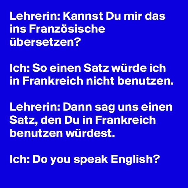 Lehrerin: Kannst Du mir das ins Französische übersetzen?  Ich: So einen Satz würde ich in Frankreich nicht benutzen.  Lehrerin: Dann sag uns einen Satz, den Du in Frankreich benutzen würdest.  Ich: Do you speak English?