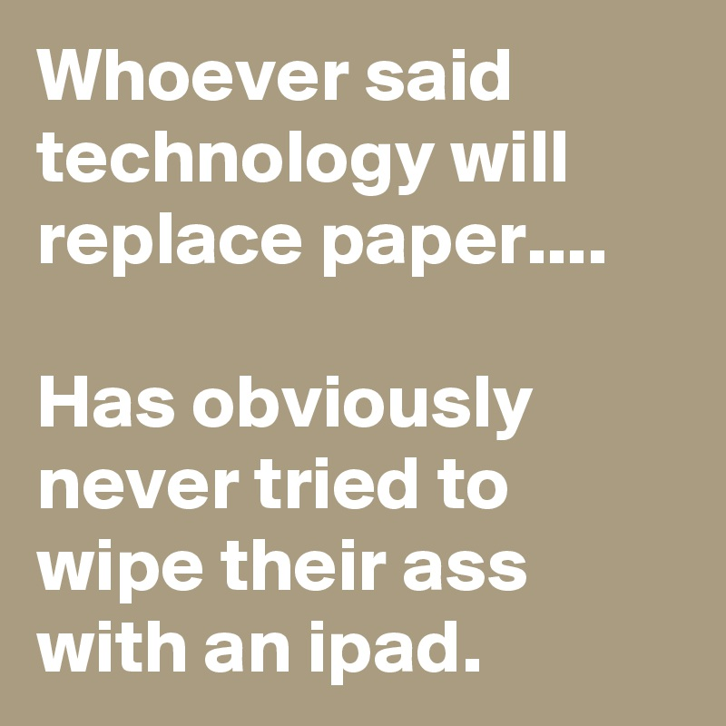Whoever said technology will replace paper....   Has obviously never tried to wipe their ass with an ipad.