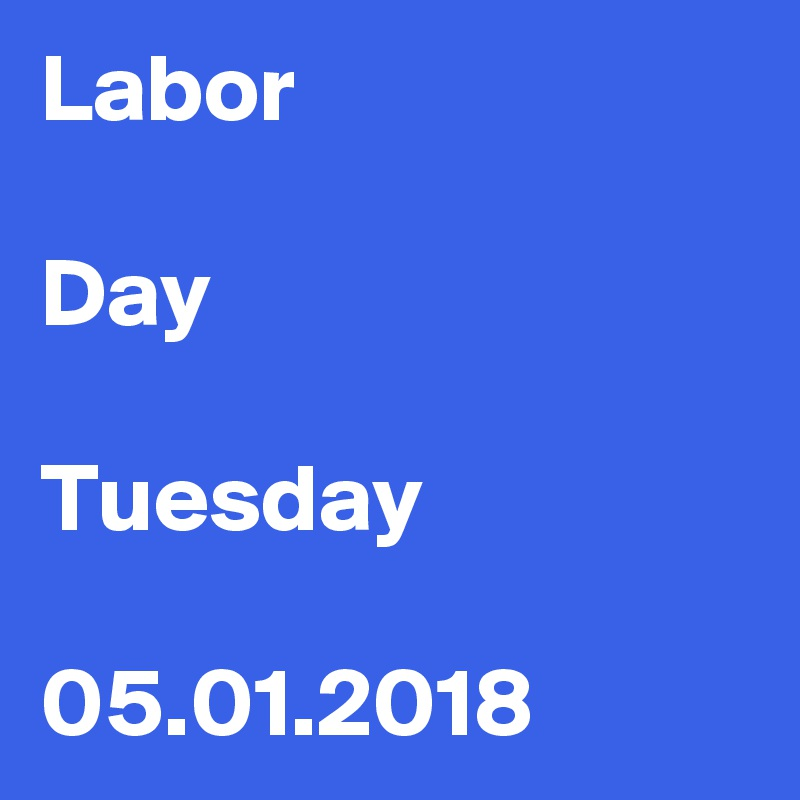 Labor  Day  Tuesday  05.01.2018