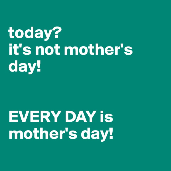 today?  it's not mother's day!    EVERY DAY is mother's day!