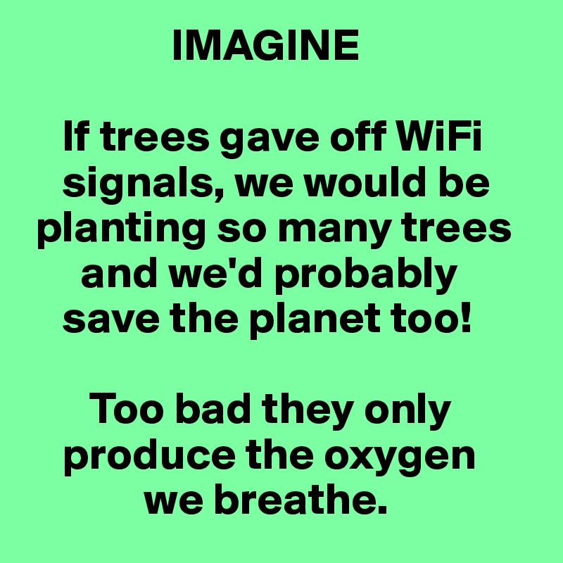 IMAGINE      If trees gave off WiFi      signals, we would be   planting so many trees        and we'd probably      save the planet too!         Too bad they only      produce the oxygen               we breathe.