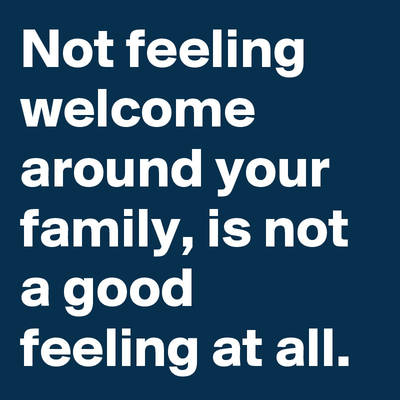 Not feeling welcome around your family, is not a good feeling at all.