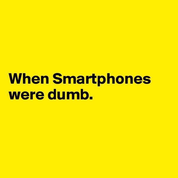 When Smartphones were dumb.