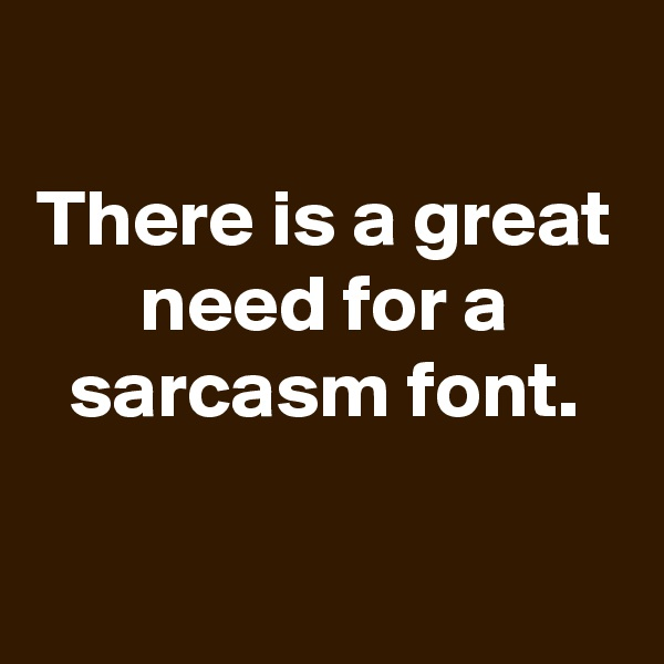 There is a great need for a sarcasm font.