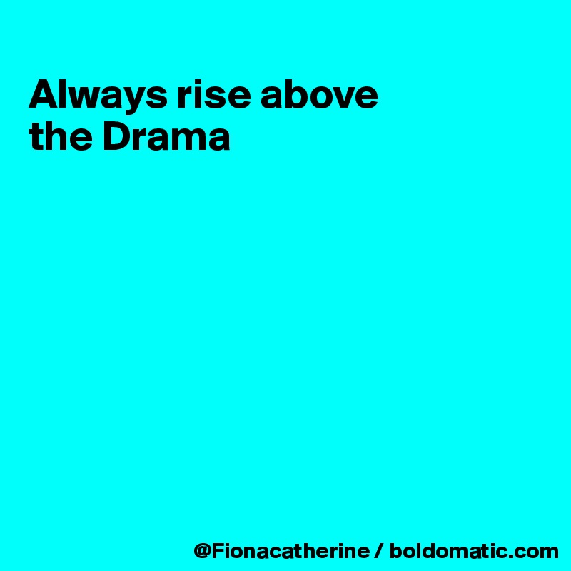 Always rise above the Drama