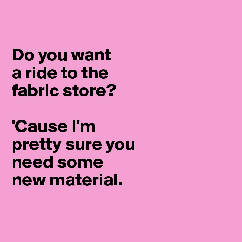 Do you want  a ride to the  fabric store?  'Cause I'm  pretty sure you  need some  new material.