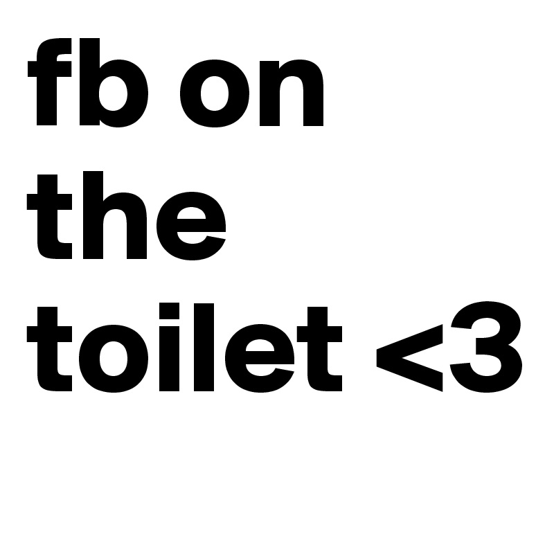 fb on the toilet <3