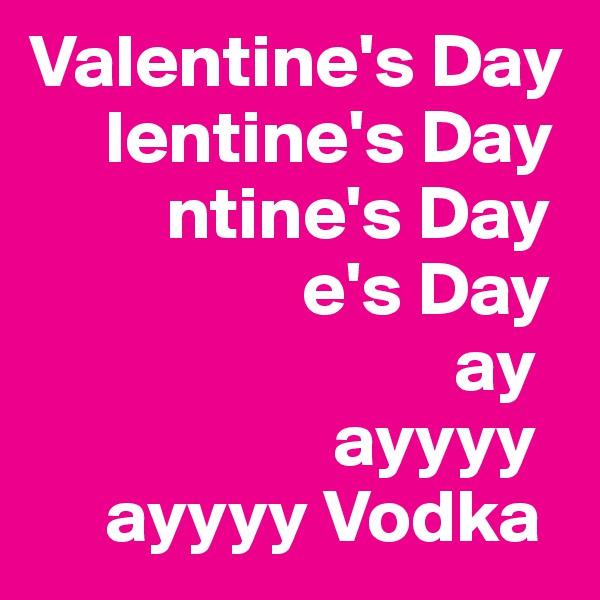 Valentine's Day      lentine's Day          ntine's Day                   e's Day                              ay                     ayyyy      ayyyy Vodka