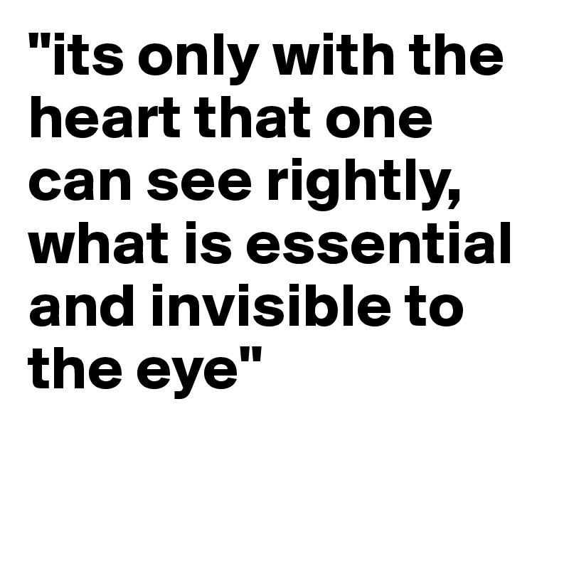 """""""its only with the heart that one can see rightly, what is essential and invisible to the eye"""""""