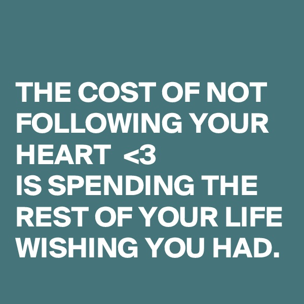 THE COST OF NOT FOLLOWING YOUR HEART  <3   IS SPENDING THE REST OF YOUR LIFE WISHING YOU HAD.