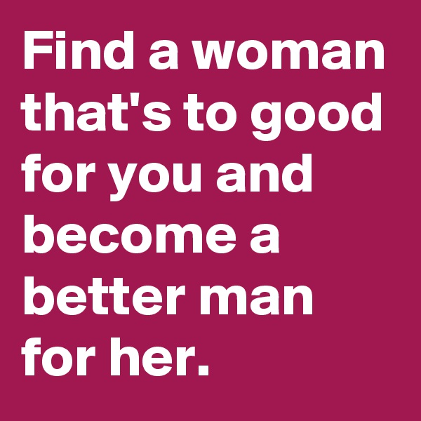 Find a woman that's to good for you and become a better man for her.