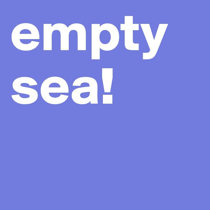 empty sea!