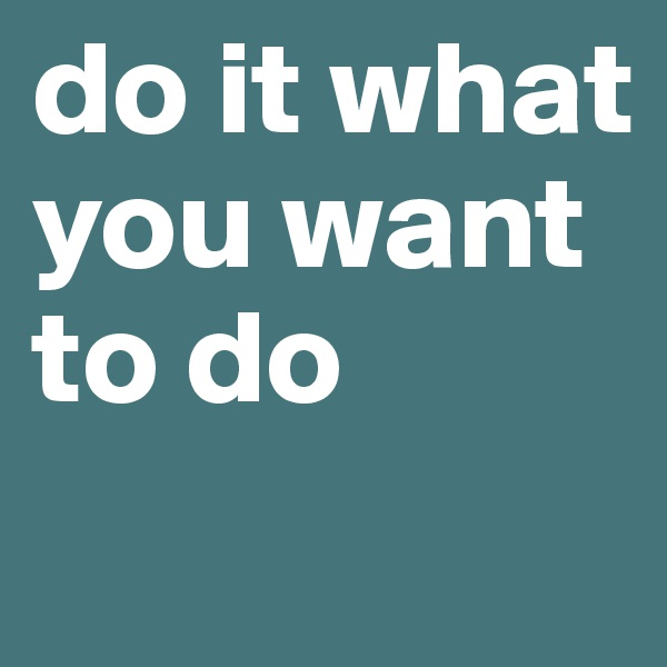 do it what you want to do